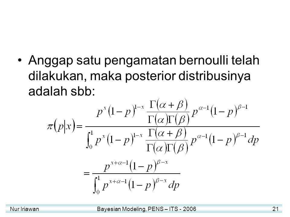 Nur Iriawan Bayesian Modeling, PENS – ITS - 2006 21 Anggap satu pengamatan bernoulli telah dilakukan, maka posterior distribusinya adalah sbb: