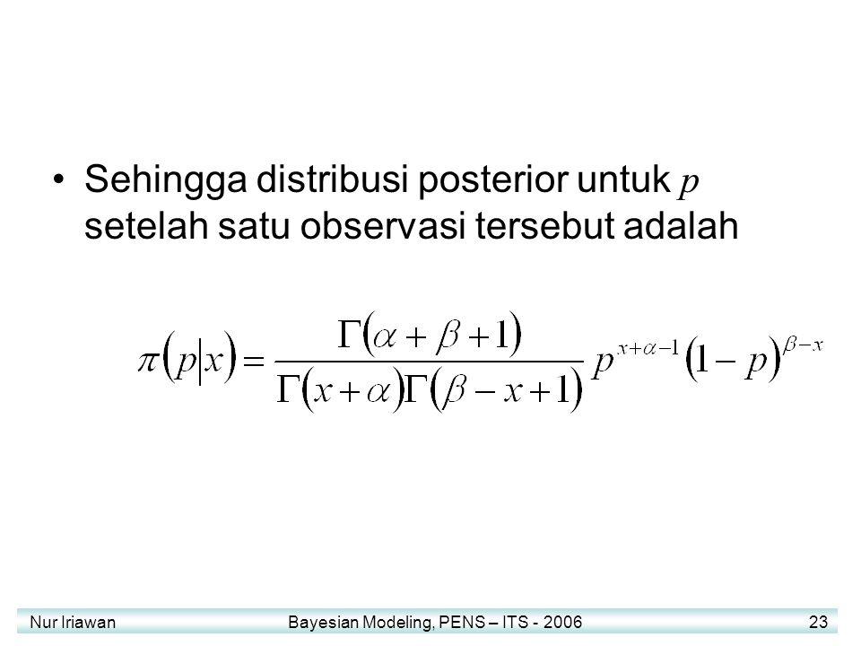 Nur Iriawan Bayesian Modeling, PENS – ITS - 2006 23 Sehingga distribusi posterior untuk p setelah satu observasi tersebut adalah