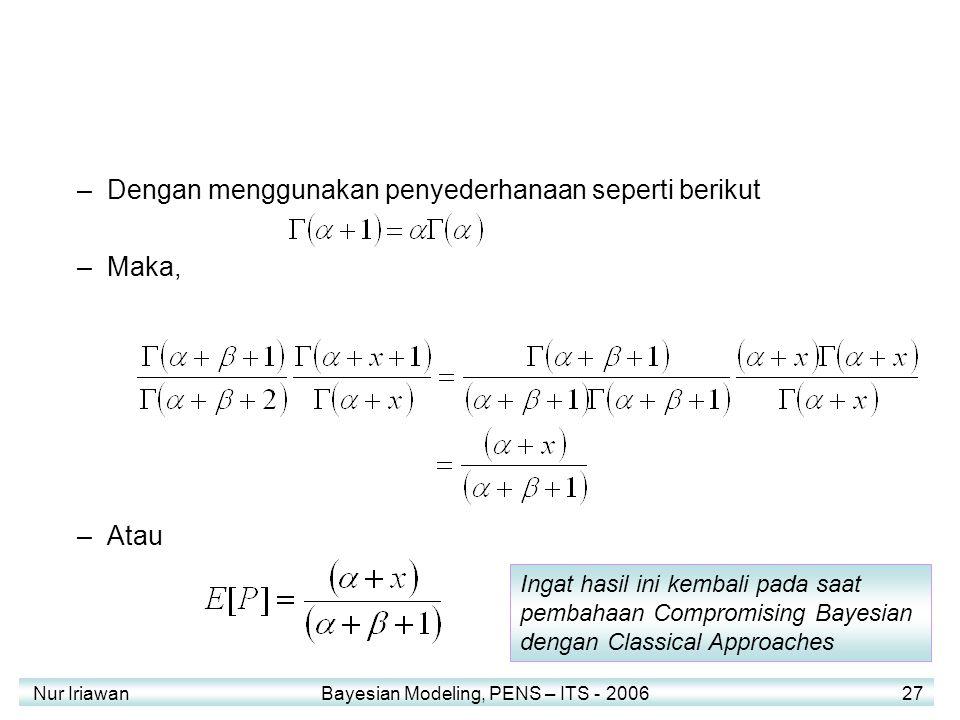 Nur Iriawan Bayesian Modeling, PENS – ITS - 2006 27 –Dengan menggunakan penyederhanaan seperti berikut –Maka, –Atau Ingat hasil ini kembali pada saat pembahaan Compromising Bayesian dengan Classical Approaches