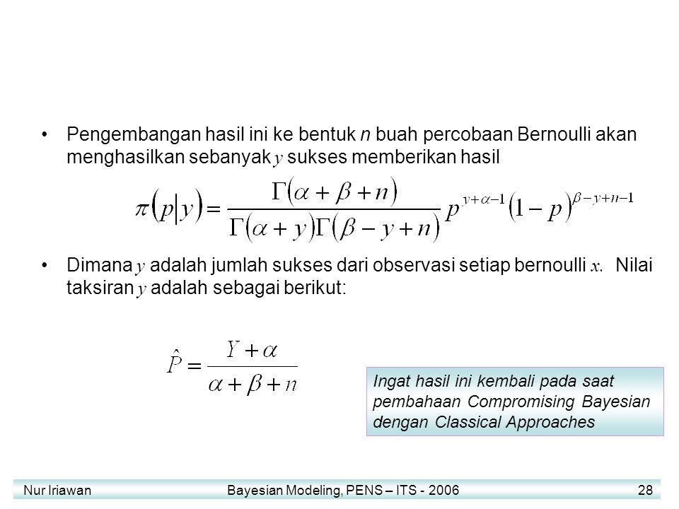 Nur Iriawan Bayesian Modeling, PENS – ITS - 2006 28 Pengembangan hasil ini ke bentuk n buah percobaan Bernoulli akan menghasilkan sebanyak y sukses memberikan hasil Dimana y adalah jumlah sukses dari observasi setiap bernoulli x.