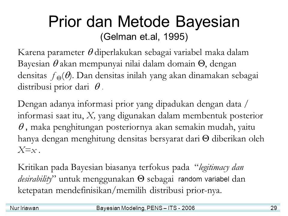 Nur Iriawan Bayesian Modeling, PENS – ITS - 2006 29 Prior dan Metode Bayesian (Gelman et.al, 1995) Karena parameter  diperlakukan sebagai variabel maka dalam Bayesian  akan mempunyai nilai dalam domain , dengan densitas f  (  ).