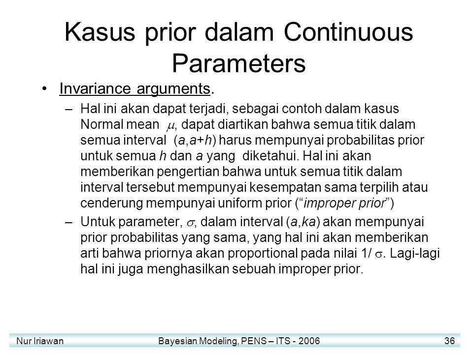 Nur Iriawan Bayesian Modeling, PENS – ITS - 2006 36 Kasus prior dalam Continuous Parameters Invariance arguments. –Hal ini akan dapat terjadi, sebagai
