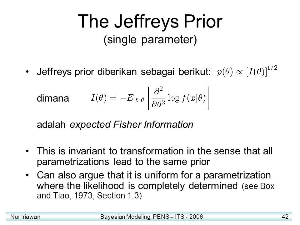 Nur Iriawan Bayesian Modeling, PENS – ITS - 2006 42 The Jeffreys Prior (single parameter) Jeffreys prior diberikan sebagai berikut: dimana adalah expe