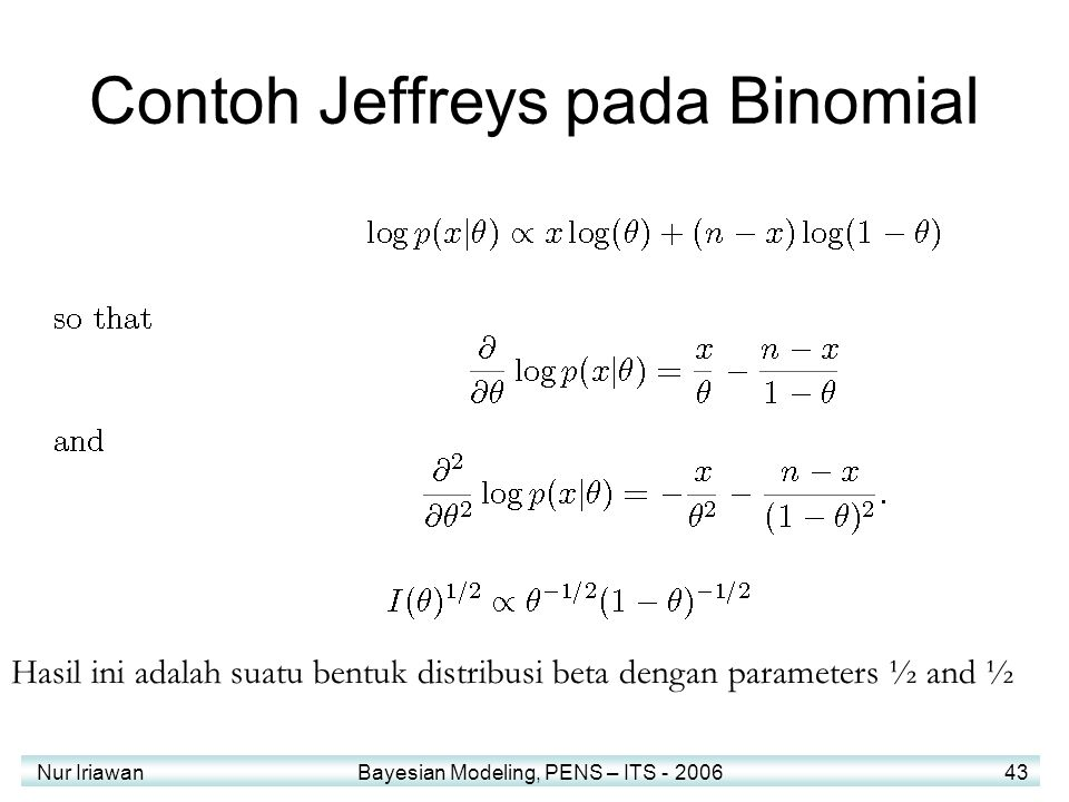 Nur Iriawan Bayesian Modeling, PENS – ITS - 2006 43 Contoh Jeffreys pada Binomial Hasil ini adalah suatu bentuk distribusi beta dengan parameters ½ an