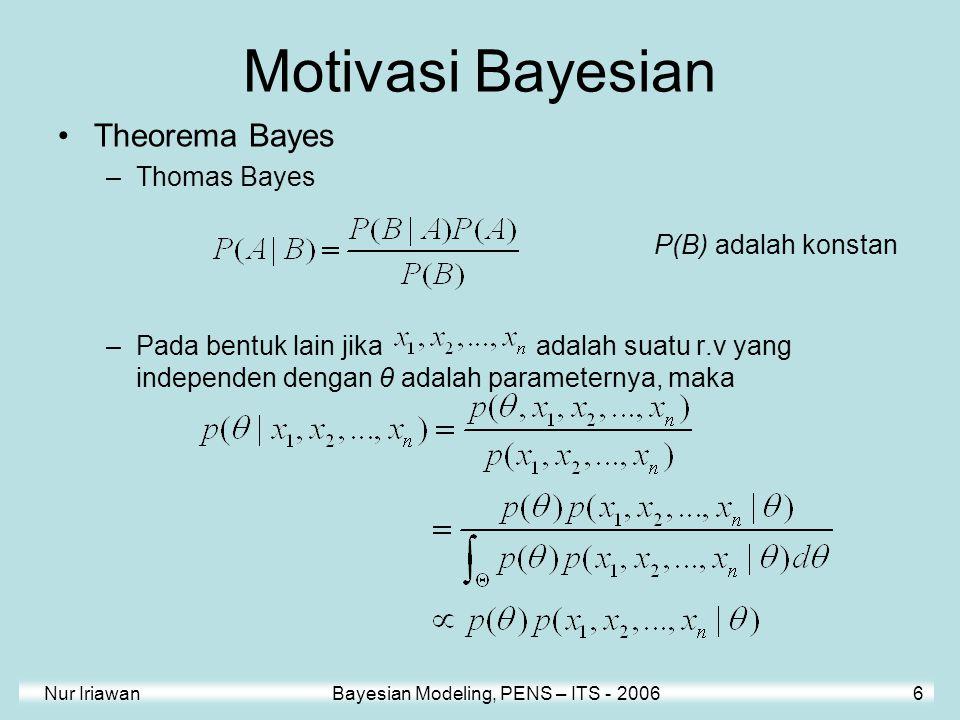 Nur Iriawan Bayesian Modeling, PENS – ITS - 2006 6 Motivasi Bayesian Theorema Bayes –Thomas Bayes –Pada bentuk lain jika adalah suatu r.v yang indepen
