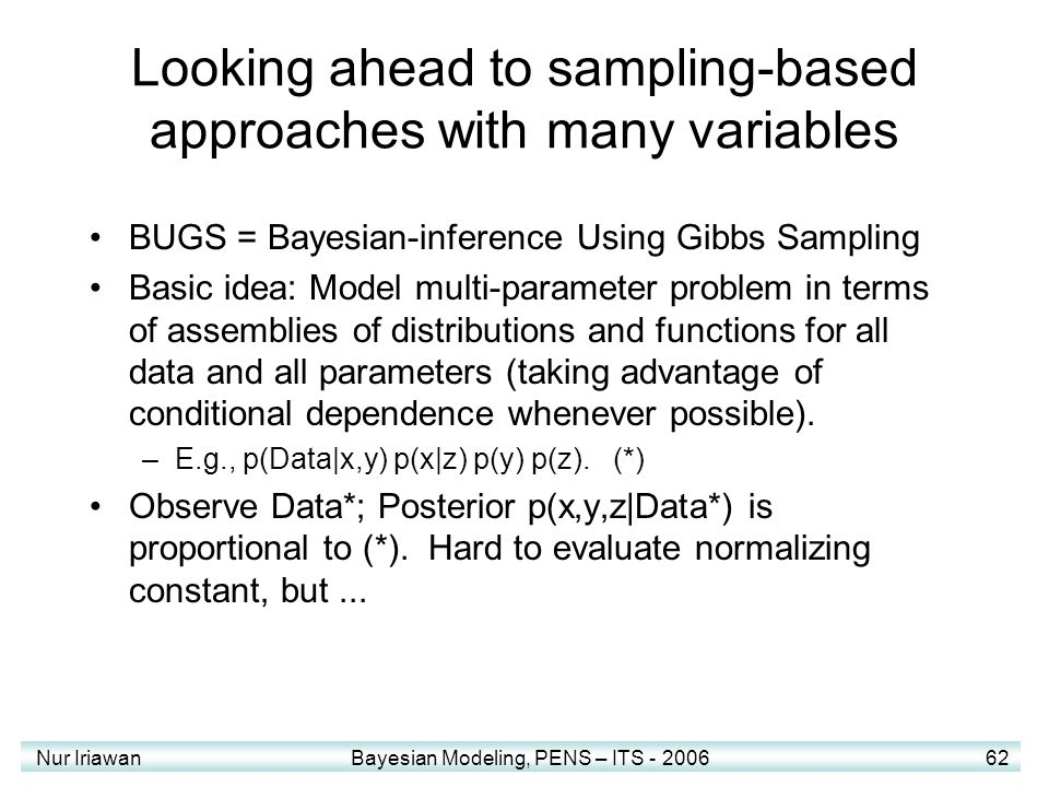 Nur Iriawan Bayesian Modeling, PENS – ITS - 2006 62 Looking ahead to sampling-based approaches with many variables BUGS = Bayesian-inference Using Gib