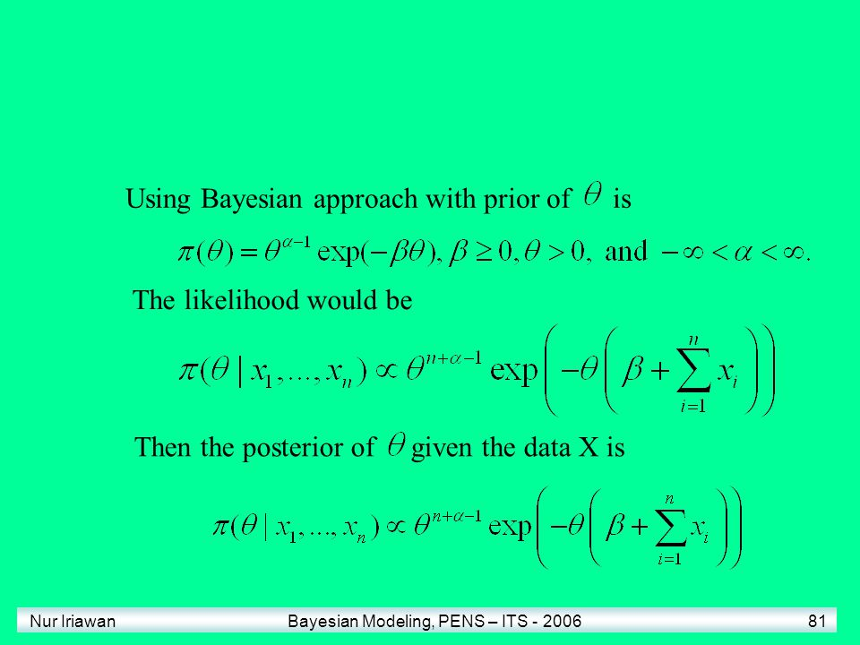 Nur Iriawan Bayesian Modeling, PENS – ITS - 2006 81 Using Bayesian approach with prior of is The likelihood would be Then the posterior of given the d
