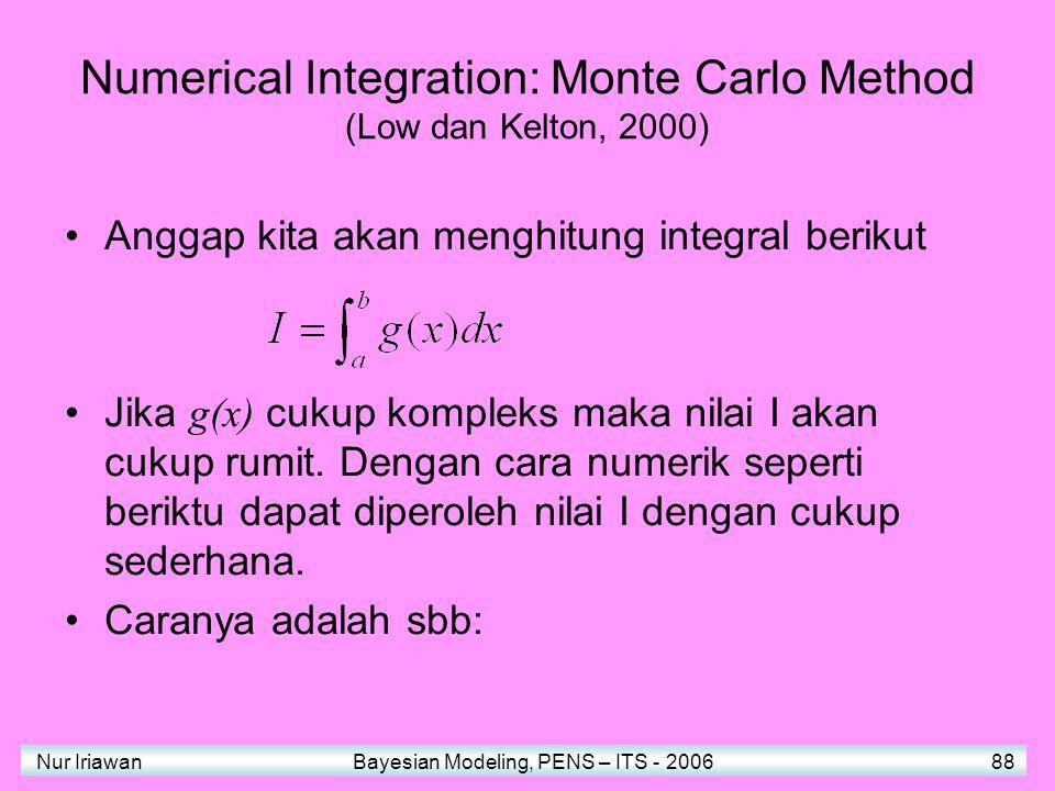 Nur Iriawan Bayesian Modeling, PENS – ITS - 2006 88 Numerical Integration: Monte Carlo Method (Low dan Kelton, 2000) Anggap kita akan menghitung integral berikut Jika g(x) cukup kompleks maka nilai I akan cukup rumit.