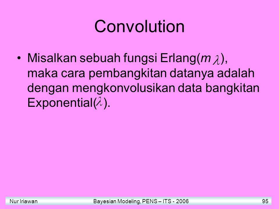 Nur Iriawan Bayesian Modeling, PENS – ITS - 2006 95 Convolution Misalkan sebuah fungsi Erlang(m ), maka cara pembangkitan datanya adalah dengan mengkonvolusikan data bangkitan Exponential( ).