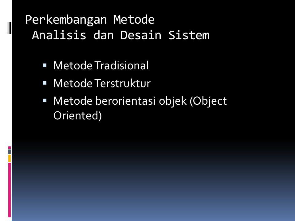 Perkembangan Metode Analisis dan Desain Sistem  Metode Tradisional  Metode Terstruktur  Metode berorientasi objek (Object Oriented)