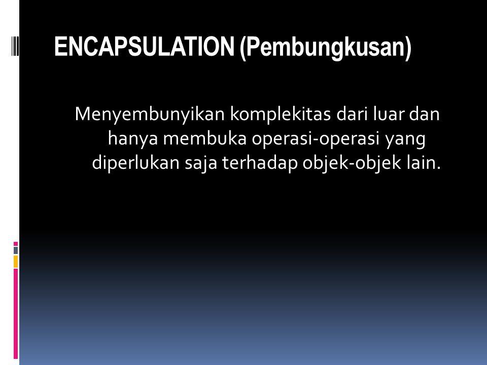 ENCAPSULATION (Pembungkusan) Menyembunyikan komplekitas dari luar dan hanya membuka operasi-operasi yang diperlukan saja terhadap objek-objek lain.
