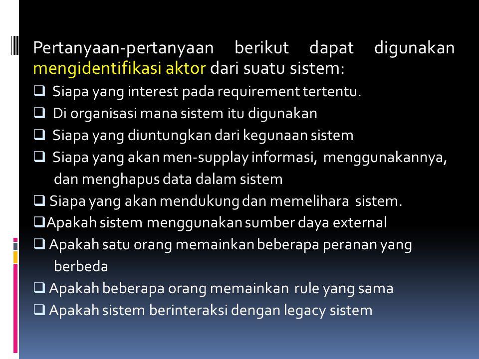 Pertanyaan-pertanyaan berikut dapat digunakan mengidentifikasi aktor dari suatu sistem:  Siapa yang interest pada requirement tertentu.