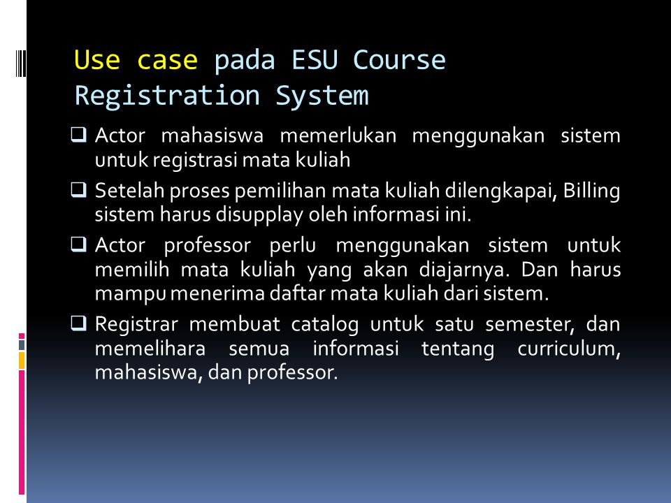 Use case pada ESU Course Registration System  Register for course  Select course to teach  Request course roster  Maintenance course information  Maintenance professor information  Maintenance student information  Create course catalog