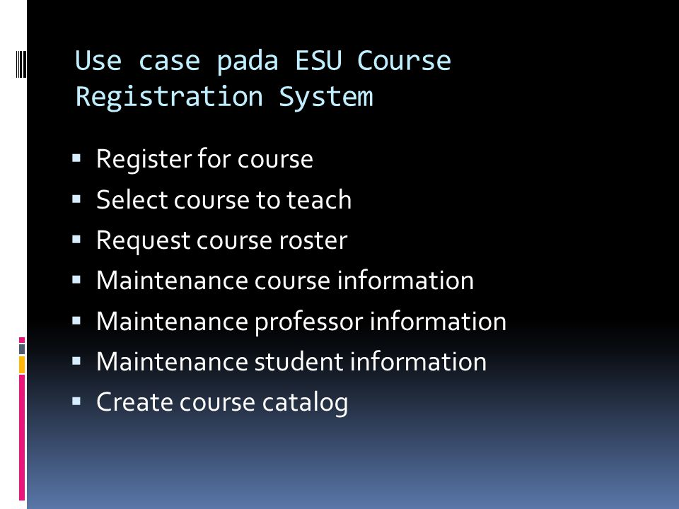 Use case pada ESU Course Registration System  Register for course  Select course to teach  Request course roster  Maintenance course information 