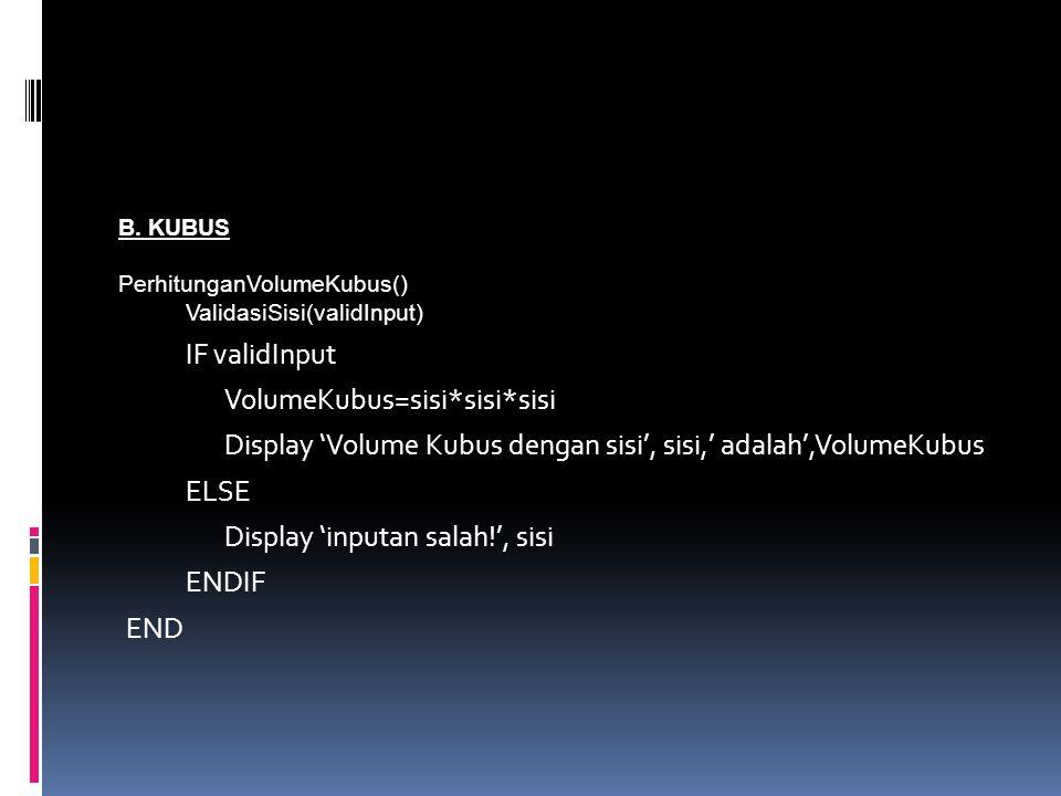 B. KUBUS PerhitunganVolumeKubus() ValidasiSisi(validInput) IF validInput VolumeKubus=sisi*sisi*sisi Display 'Volume Kubus dengan sisi', sisi,' adalah'