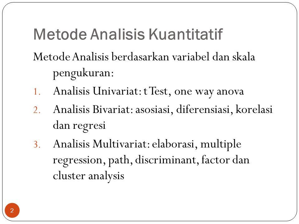 Metode Analisis Kuantitatif 2 Metode Analisis berdasarkan variabel dan skala pengukuran: 1. Analisis Univariat: t Test, one way anova 2. Analisis Biva