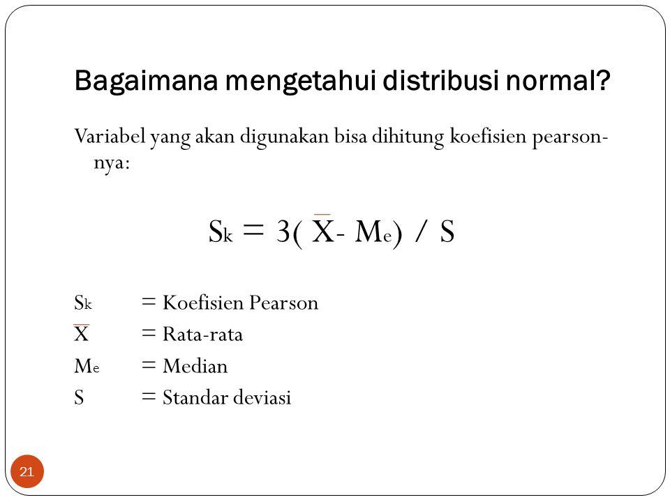 Bagaimana mengetahui distribusi normal? 21 Variabel yang akan digunakan bisa dihitung koefisien pearson- nya: S k = 3( X- M e ) / S S k = Koefisien Pe