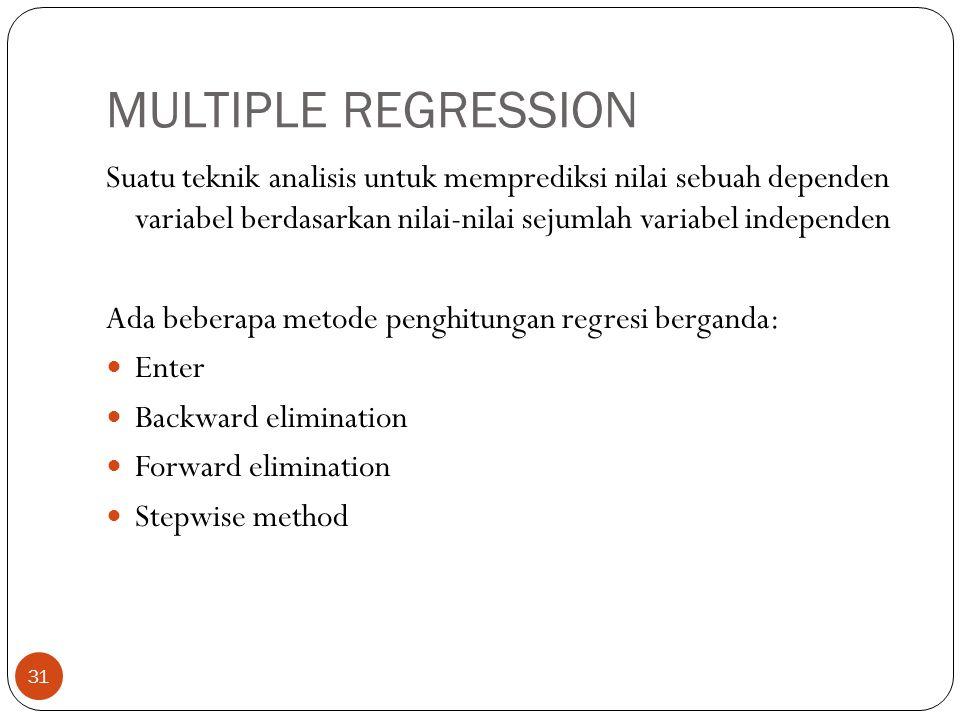 MULTIPLE REGRESSION 31 Suatu teknik analisis untuk memprediksi nilai sebuah dependen variabel berdasarkan nilai-nilai sejumlah variabel independen Ada beberapa metode penghitungan regresi berganda: Enter Backward elimination Forward elimination Stepwise method