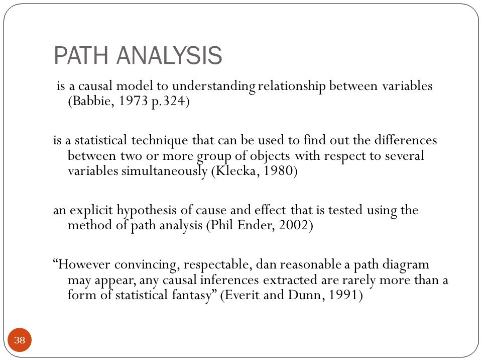 PATH ANALYSIS 38 is a causal model to understanding relationship between variables (Babbie, 1973 p.324) is a statistical technique that can be used to