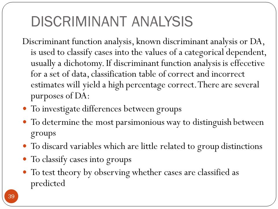 DISCRIMINANT ANALYSIS 39 Discriminant function analysis, known discriminant analysis or DA, is used to classify cases into the values of a categorical
