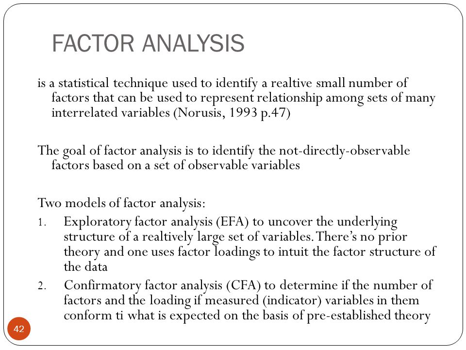 FACTOR ANALYSIS 42 is a statistical technique used to identify a realtive small number of factors that can be used to represent relationship among set