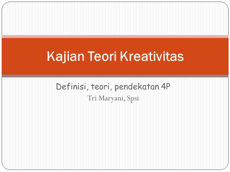 Definisi, teori, pendekatan 4P Tri Maryani, Spsi Kajian Teori Kreativitas