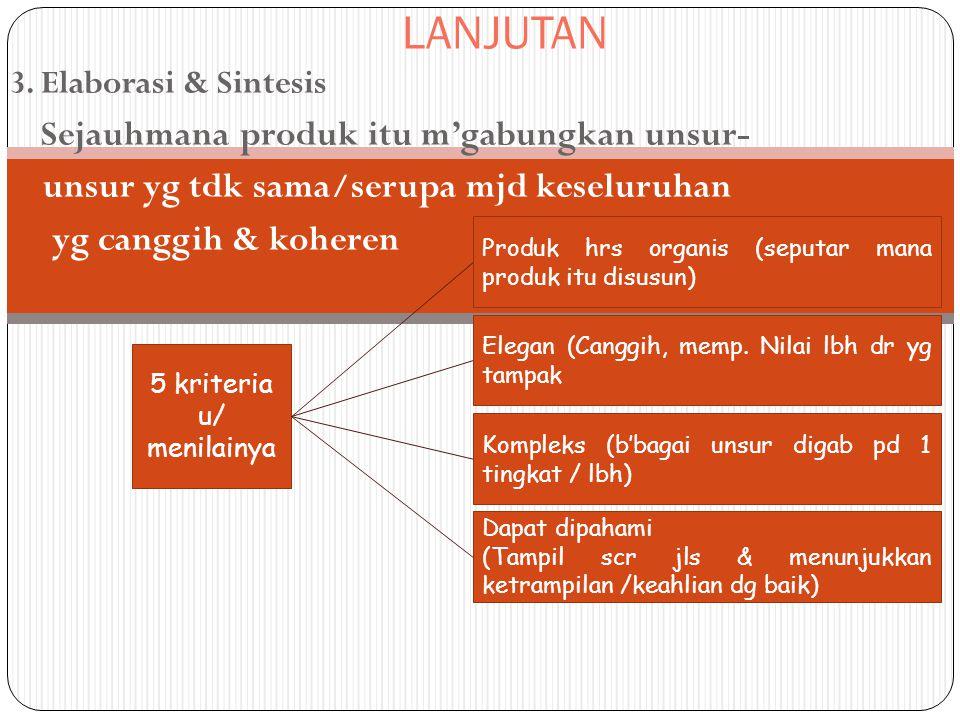 LANJUTAN 3. Elaborasi & Sintesis Sejauhmana produk itu m'gabungkan unsur- unsur yg tdk sama/serupa mjd keseluruhan yg canggih & koheren 5 kriteria u/