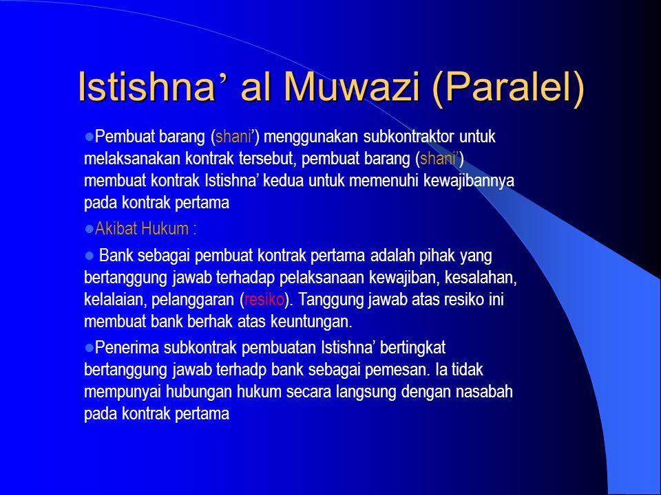 Istishna ' al Muwazi (Paralel) Pembuat barang (shani') menggunakan subkontraktor untuk melaksanakan kontrak tersebut, pembuat barang (shani') membuat