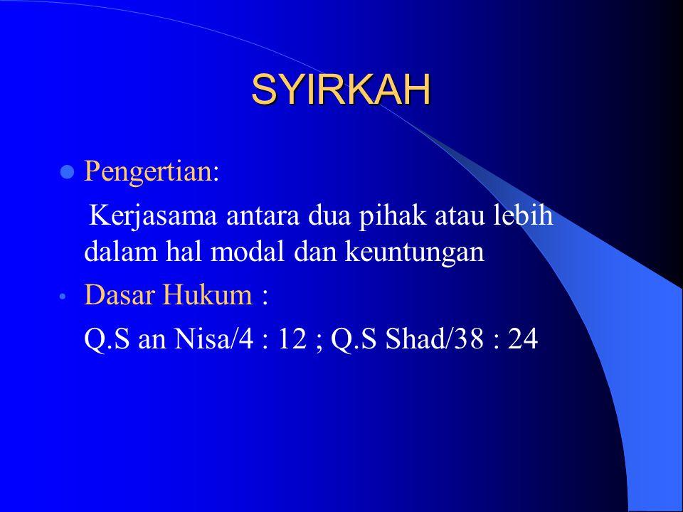 SYIRKAH Pengertian: Kerjasama antara dua pihak atau lebih dalam hal modal dan keuntungan Dasar Hukum : Q.S an Nisa/4 : 12 ; Q.S Shad/38 : 24