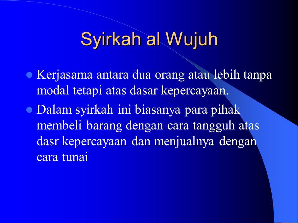 Syirkah al Wujuh Kerjasama antara dua orang atau lebih tanpa modal tetapi atas dasar kepercayaan. Dalam syirkah ini biasanya para pihak membeli barang