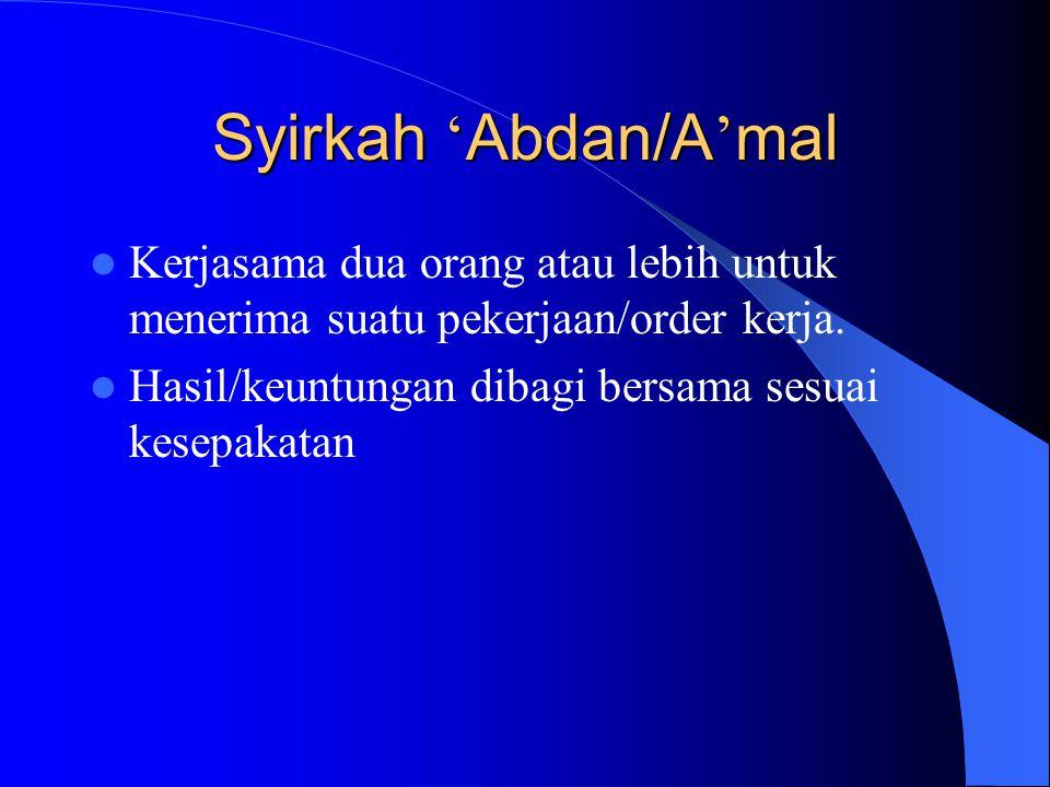 Syirkah ' Abdan/A ' mal Kerjasama dua orang atau lebih untuk menerima suatu pekerjaan/order kerja. Hasil/keuntungan dibagi bersama sesuai kesepakatan