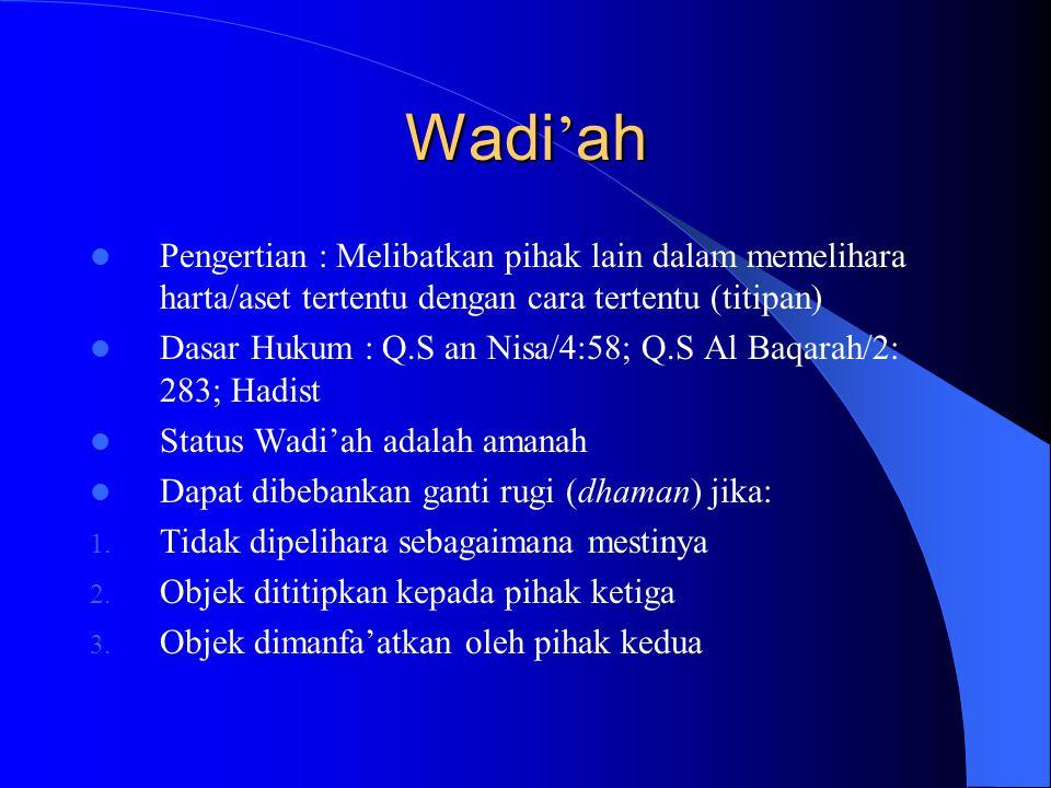 Wadi ' ah Pengertian : Melibatkan pihak lain dalam memelihara harta/aset tertentu dengan cara tertentu (titipan) Dasar Hukum : Q.S an Nisa/4:58; Q.S A