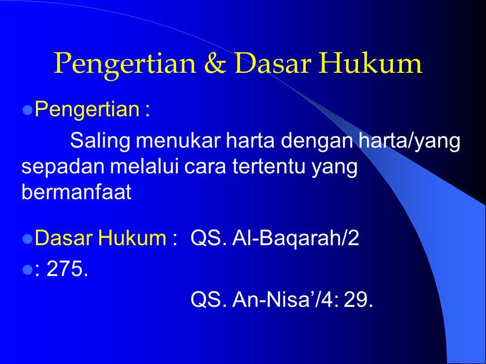 Pengertian & Dasar Hukum Pengertian : Saling menukar harta dengan harta/yang sepadan melalui cara tertentu yang bermanfaat Dasar Hukum : QS. Al-Baqara