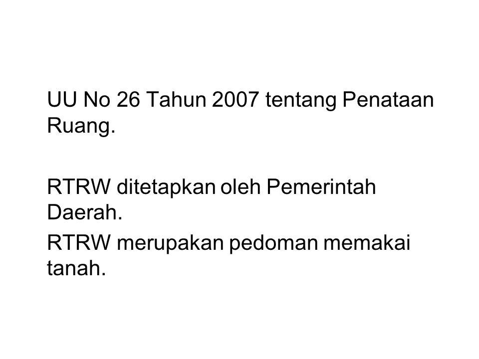 UU No 26 Tahun 2007 tentang Penataan Ruang. RTRW ditetapkan oleh Pemerintah Daerah. RTRW merupakan pedoman memakai tanah.