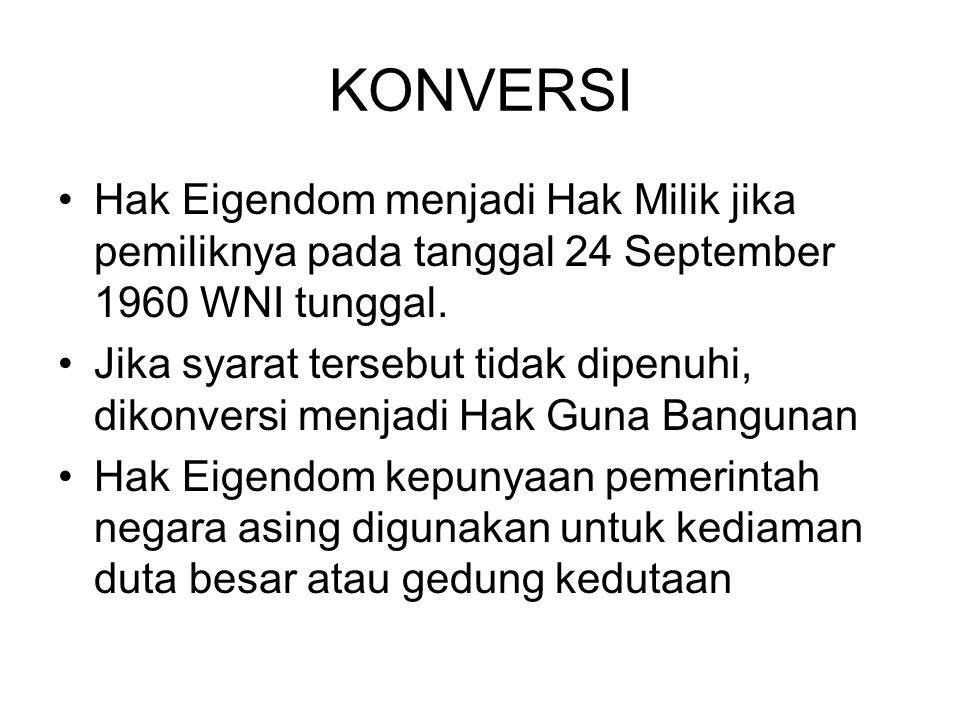 KONVERSI Hak Eigendom menjadi Hak Milik jika pemiliknya pada tanggal 24 September 1960 WNI tunggal. Jika syarat tersebut tidak dipenuhi, dikonversi me