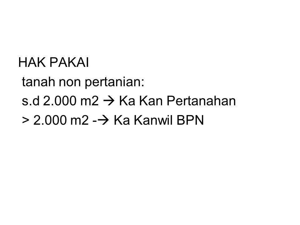 HAK PAKAI tanah non pertanian: s.d 2.000 m2  Ka Kan Pertanahan > 2.000 m2 -  Ka Kanwil BPN