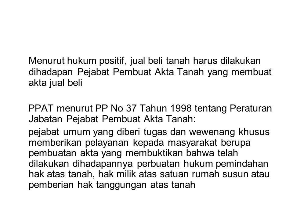 Menurut hukum positif, jual beli tanah harus dilakukan dihadapan Pejabat Pembuat Akta Tanah yang membuat akta jual beli PPAT menurut PP No 37 Tahun 19