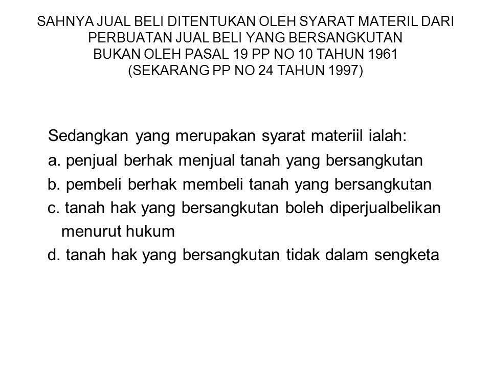SAHNYA JUAL BELI DITENTUKAN OLEH SYARAT MATERIL DARI PERBUATAN JUAL BELI YANG BERSANGKUTAN BUKAN OLEH PASAL 19 PP NO 10 TAHUN 1961 (SEKARANG PP NO 24