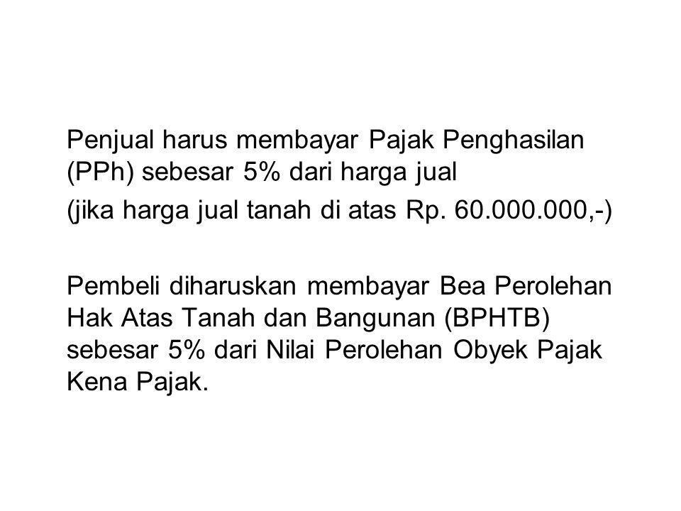 Penjual harus membayar Pajak Penghasilan (PPh) sebesar 5% dari harga jual (jika harga jual tanah di atas Rp. 60.000.000,-) Pembeli diharuskan membayar
