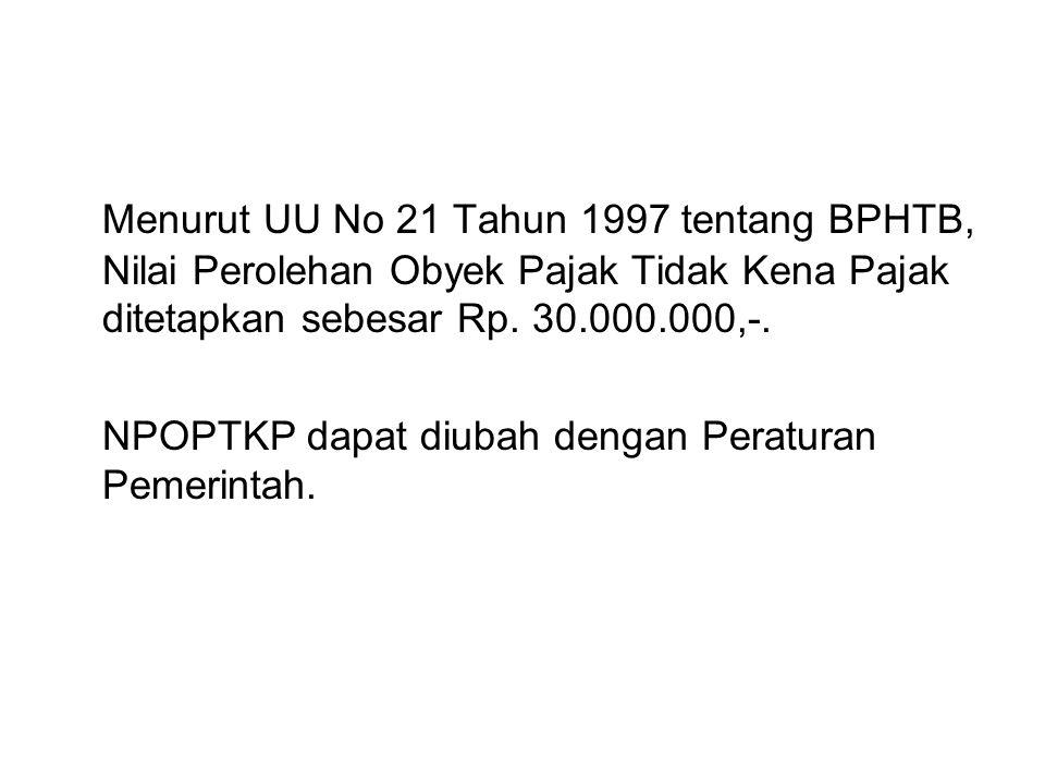 Menurut UU No 21 Tahun 1997 tentang BPHTB, Nilai Perolehan Obyek Pajak Tidak Kena Pajak ditetapkan sebesar Rp. 30.000.000,-. NPOPTKP dapat diubah deng