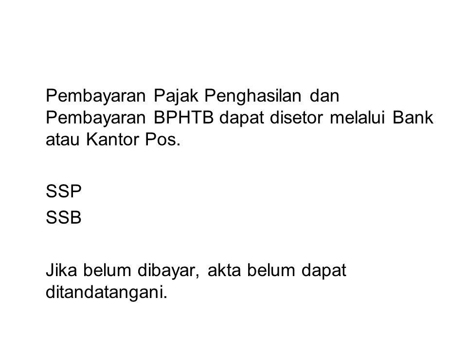 Pembayaran Pajak Penghasilan dan Pembayaran BPHTB dapat disetor melalui Bank atau Kantor Pos. SSP SSB Jika belum dibayar, akta belum dapat ditandatang