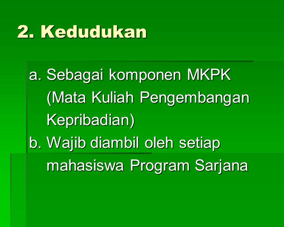 2. Kedudukan a. Sebagai komponen MKPK (Mata Kuliah Pengembangan (Mata Kuliah Pengembangan Kepribadian) Kepribadian) b. Wajib diambil oleh setiap mahas