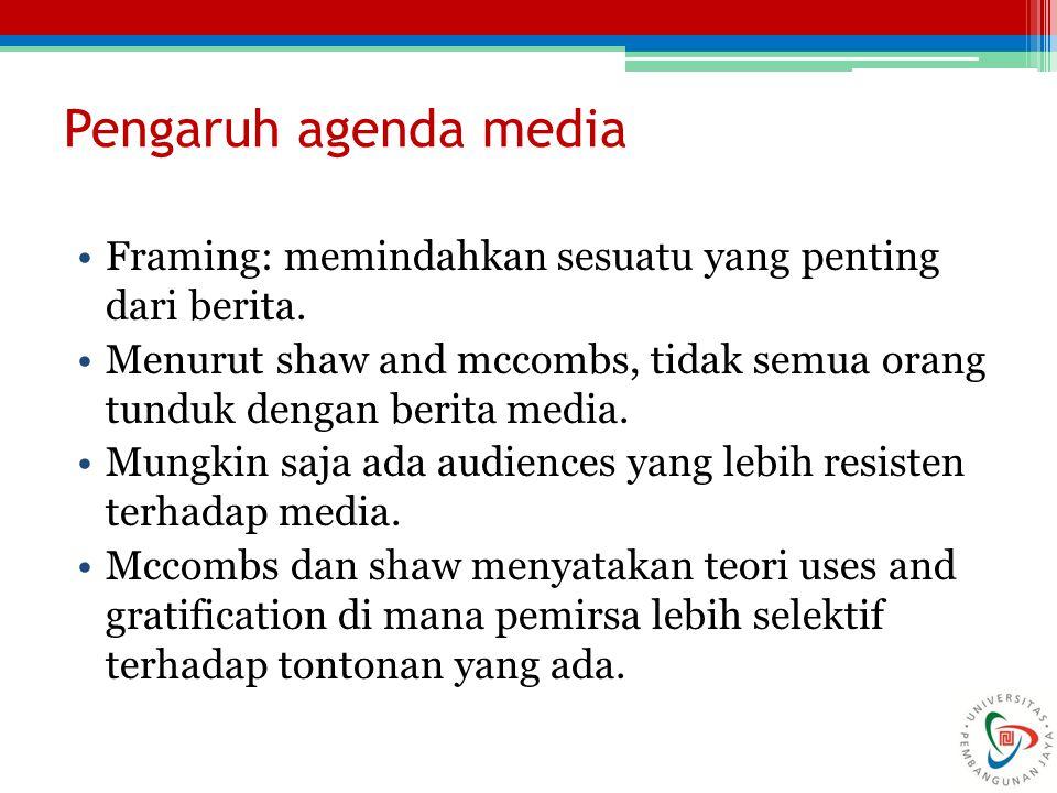 Pengaruh agenda media Framing: memindahkan sesuatu yang penting dari berita. Menurut shaw and mccombs, tidak semua orang tunduk dengan berita media. M