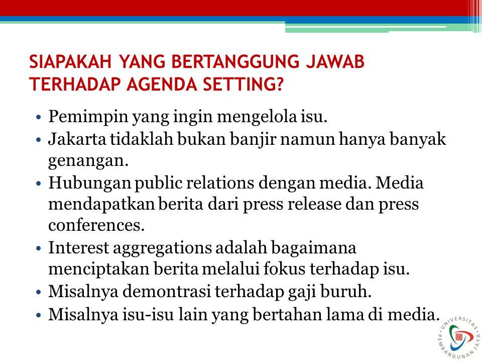 SIAPAKAH YANG BERTANGGUNG JAWAB TERHADAP AGENDA SETTING? Pemimpin yang ingin mengelola isu. Jakarta tidaklah bukan banjir namun hanya banyak genangan.