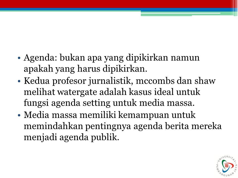 Agenda: bukan apa yang dipikirkan namun apakah yang harus dipikirkan. Kedua profesor jurnalistik, mccombs dan shaw melihat watergate adalah kasus idea