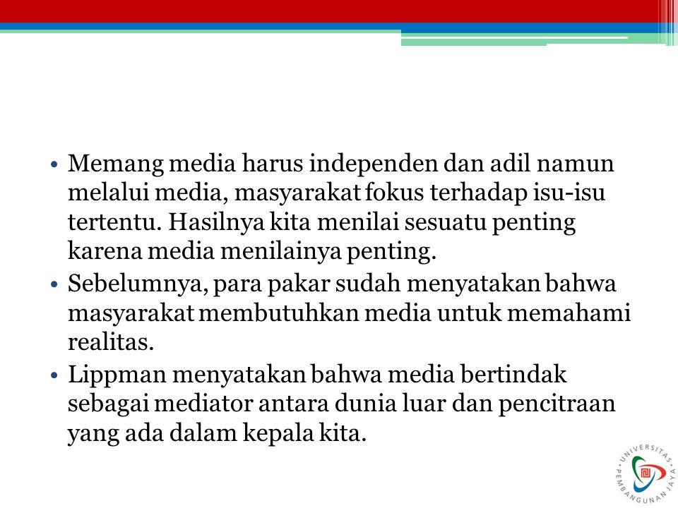 Memang media harus independen dan adil namun melalui media, masyarakat fokus terhadap isu-isu tertentu. Hasilnya kita menilai sesuatu penting karena m