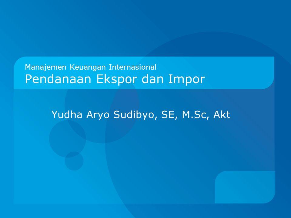 Manajemen Keuangan Internasional Pendanaan Ekspor dan Impor Yudha Aryo Sudibyo, SE, M.Sc, Akt