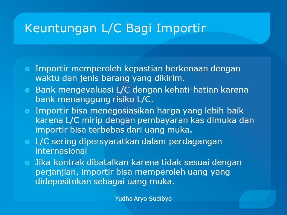 Keuntungan L/C Bagi Importir  Importir memperoleh kepastian berkenaan dengan waktu dan jenis barang yang dikirim.  Bank mengevaluasi L/C dengan keha