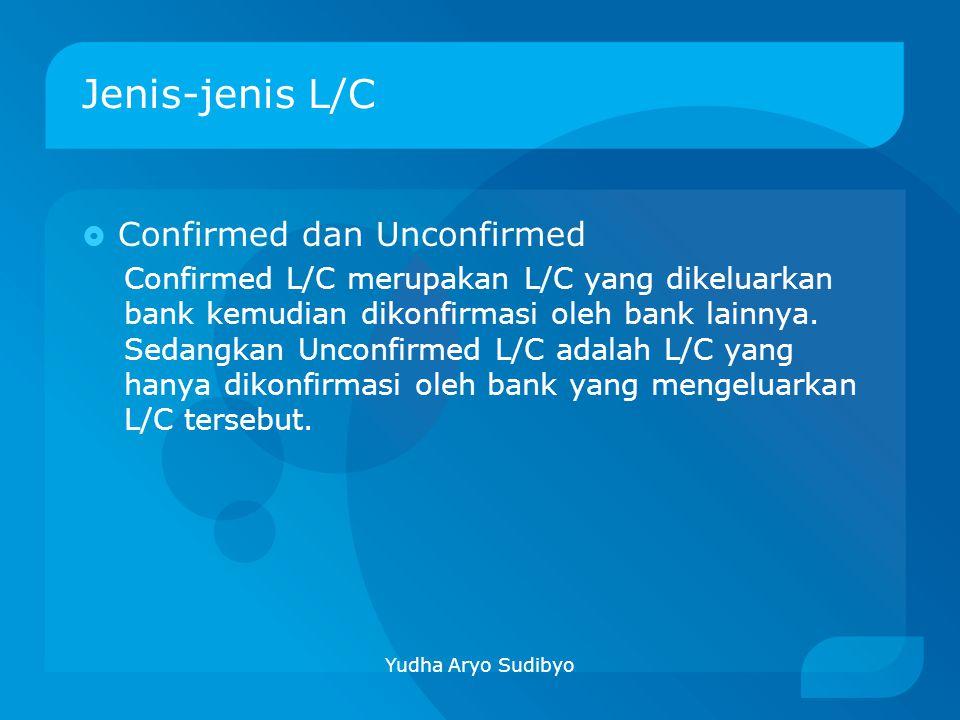 Jenis-jenis L/C  Confirmed dan Unconfirmed Confirmed L/C merupakan L/C yang dikeluarkan bank kemudian dikonfirmasi oleh bank lainnya. Sedangkan Uncon