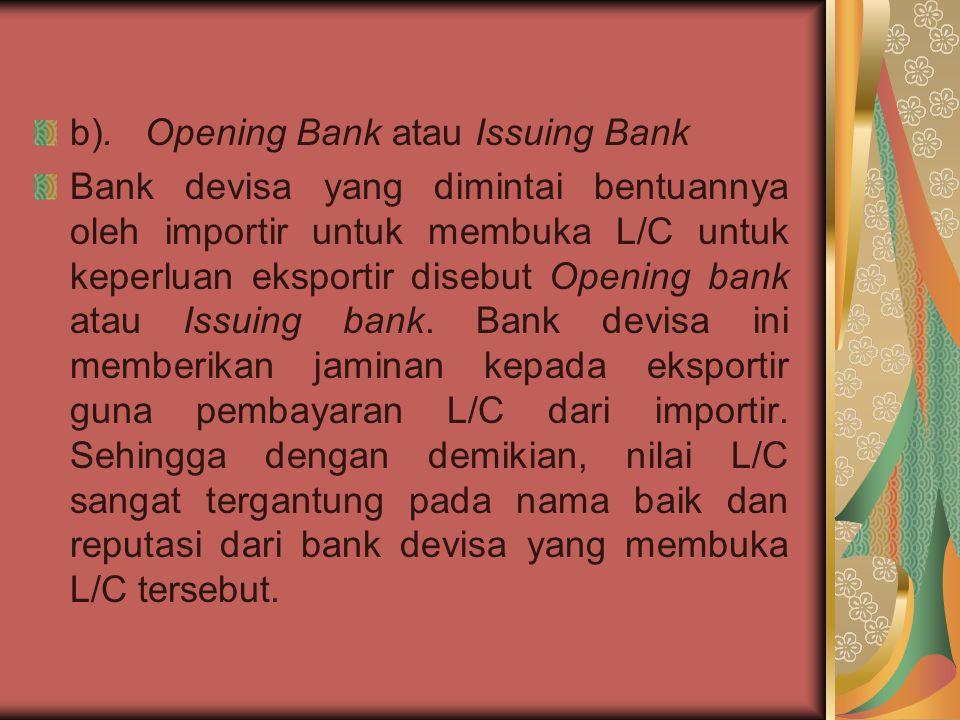 b). Opening Bank atau Issuing Bank Bank devisa yang dimintai bentuannya oleh importir untuk membuka L/C untuk keperluan eksportir disebut Opening bank